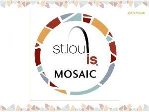 STLMosaic STLMosaic Betsy Cohen Project Director STLMosaic STLMosaic