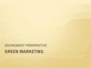 ENVIROMENT PERSPEKTIVE GREEN MARKETING WHAT IS GREEN MARKETING