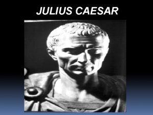 JULIUS CAESAR Background For centuries Romans debated and