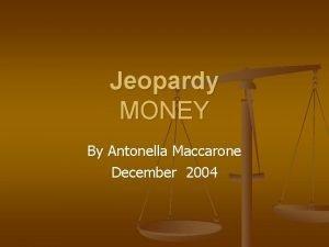 Jeopardy MONEY By Antonella Maccarone December 2004 Jeopardy