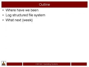 Outline Where have we been Log structured file