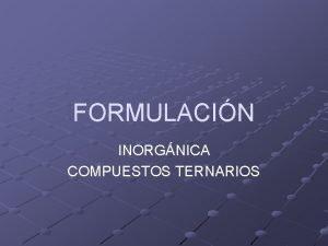 FORMULACIN INORGNICA COMPUESTOS TERNARIOS COMPUESTOS INORGNICOS COMPUESTOS BINARIOS