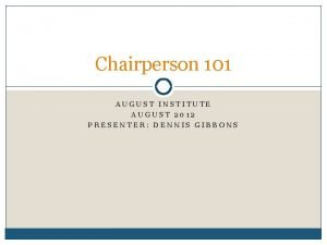 Chairperson 101 AUGUST INSTITUTE AUGUST 2012 PRESENTER DENNIS