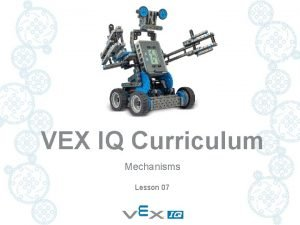 VEX IQ Curriculum Mechanisms Lesson 07 MECHANISMS In