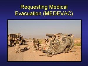 Requesting Medical Evacuation MEDEVAC Medical Evacuation Movement of