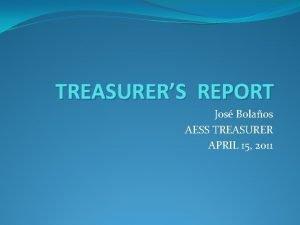 TREASURERS REPORT Jos Bolaos AESS TREASURER APRIL 15