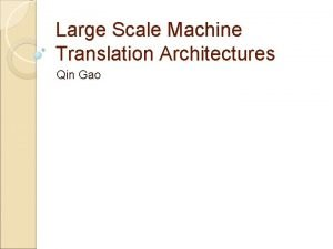 Large Scale Machine Translation Architectures Qin Gao Outline