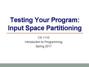 Testing Your Program Input Space Partitioning CS 1110
