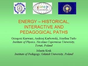 ENERGY HISTORICAL INTERACTIVE AND PEDAGOGICAL PATHS Grzegorz Karwasz