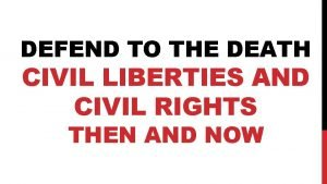 DEFEND TO THE DEATH CIVIL LIBERTIES AND CIVIL