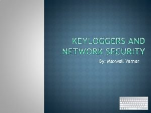 By Maxwell Varner DescriptionBackground Uses for Keyloggers Types