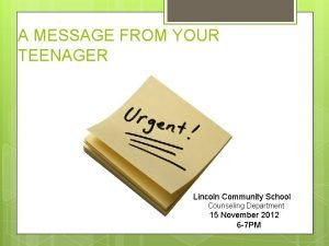 A MESSAGE FROM YOUR TEENAGER Lincoln Community School