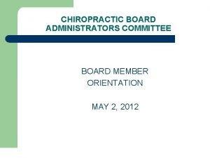 CHIROPRACTIC BOARD ADMINISTRATORS COMMITTEE BOARD MEMBER ORIENTATION MAY