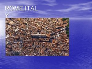 ROME ITAL Y GEOGRAPHY The Geography of Rome