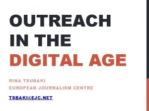 OUTREACH IN THE DIGITAL AGE RINA TSUBAKI EUROPEAN