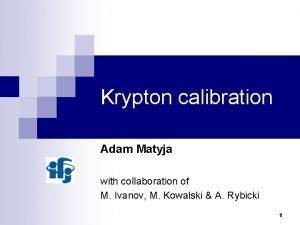 Krypton calibration Adam Matyja with collaboration of M