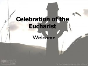 Celebration of the Eucharist Welcome Do not be