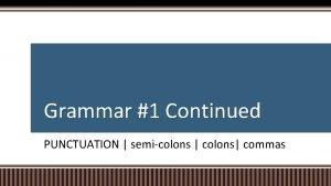 Grammar 1 Continued PUNCTUATION semicolons colons commas SEMICOLON