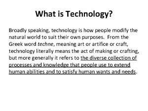 What is Technology Broadly speaking technology is how