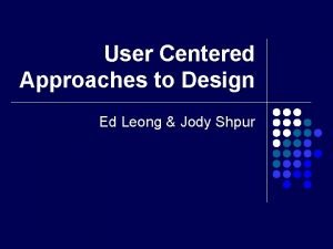 User Centered Approaches to Design Ed Leong Jody