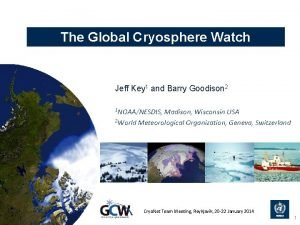 The Global Cryosphere Watch Jeff Key 1 and