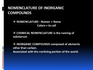 NOMENCLATURE OF INORGANIC COMPOUNDS v NOMENCLATURE Nomen Name