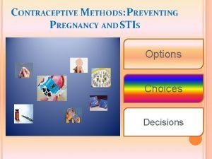 CONTRACEPTIVE METHODS PREVENTING PREGNANCY AND STIS Options Choices