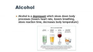 Alcohol Alcohol is a depressant which slows down
