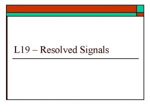 L 19 Resolved Signals Resolved Signals o What
