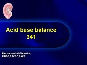 Acid base balance 341 Mohammed AlGhonaim MBBS FRCPC