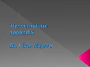 The vermiform appendix Dr Firas Majeed Acute appendicitis