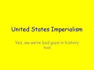 United States Imperialism Yes we were bad guys