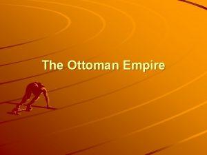 The Ottoman Empire Rise of the Ottoman Turks