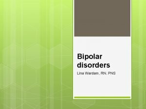 Bipolar disorders Lina Wardam RN PNS 2 Bipolar