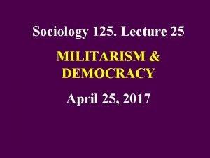 Sociology 125 Lecture 25 MILITARISM DEMOCRACY April 25