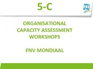 5 C ORGANISATIONAL CAPACITY ASSESSMENT WORKSHOPS FNV MONDIAAL
