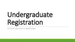 Undergraduate Registration LOYOLA UNIVERSITY MARYLAND Access Registration Through