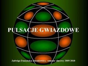 PULSACJE GWIAZDOWE Jadwiga DaszyskaDaszkiewicz semestr zimowy 20092010 Warunki