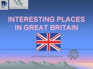 INTERESTING PLACES IN GREAT BRITAIN Vypracovala Mgr Silvie