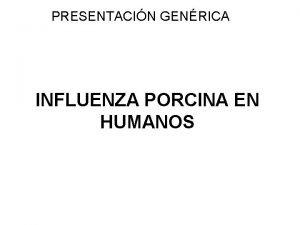 PRESENTACIN GENRICA INFLUENZA PORCINA EN HUMANOS INFLUENZA Es