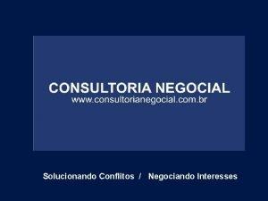 Solucionando Conflitos Negociando Interesses CONSULTORIA NEGOCIAL Consultoria Negocial