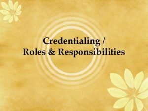 Credentialing Roles Responsibilities Credentialing a process whereby an