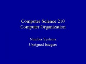 Computer Science 210 Computer Organization Number Systems Unsigned