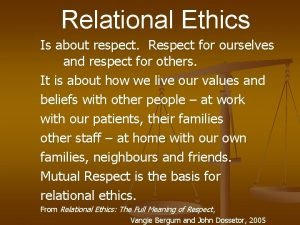 Relational Ethics Is about respect Respect for ourselves
