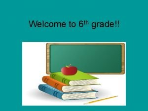Welcome to th 6 grade Welcome to Sixth