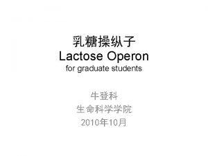 Lactose Operon for graduate students 2010 10 Lactose