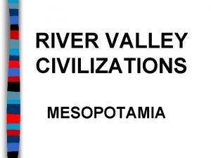RIVER VALLEY CIVILIZATIONS MESOPOTAMIA RIVER VALLEY CIVILIZATIONS The