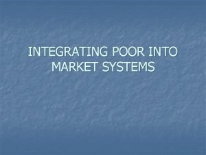 INTEGRATING POOR INTO MARKET SYSTEMS WHY MARKET PARTICIPATION