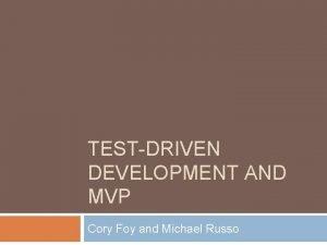 TESTDRIVEN DEVELOPMENT AND MVP Cory Foy and Michael