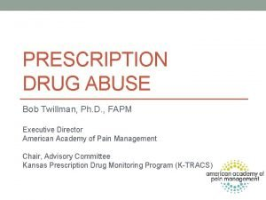 PRESCRIPTION DRUG ABUSE Bob Twillman Ph D FAPM